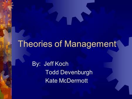Theories of Management By: Jeff Koch Todd Devenburgh Kate McDermott.