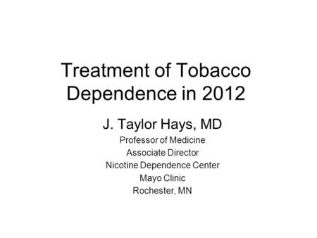 Treatment of Tobacco Dependence in 2012 J. Taylor Hays, MD Professor of Medicine Associate Director Nicotine Dependence Center Mayo Clinic Rochester, MN.