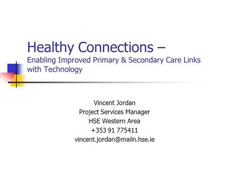 Healthy Connections – Enabling Improved Primary & Secondary Care Links with Technology Vincent Jordan Project Services Manager HSE Western Area +353 91.