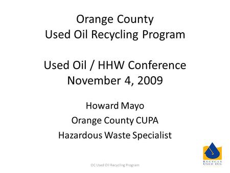 Orange County Used Oil Recycling Program Used Oil / HHW Conference November 4, 2009 Howard Mayo Orange County CUPA Hazardous Waste Specialist OC Used Oil.