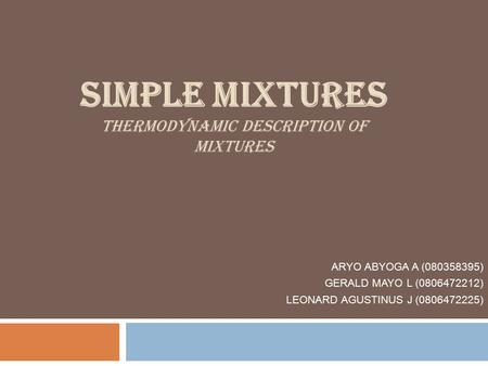 SIMPLE MIXTURES THERMODYNAMIC DESCRIPTION OF MIXTURES ARYO ABYOGA A (080358395) GERALD MAYO L (0806472212) LEONARD AGUSTINUS J (0806472225)
