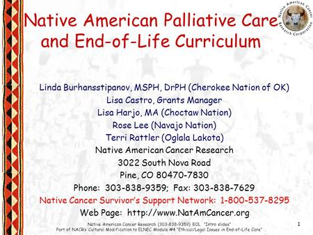"1 Native American Cancer Research (303-838-9359) EOL ""Intro slides"" Part of NACR's Cultural Modification to ELNEC Module #4 ""Ethical/Legal Issues in End-of-Life."