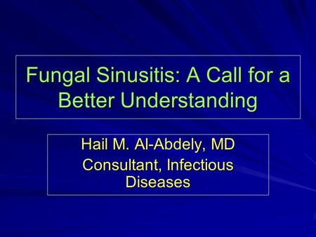 Fungal Sinusitis: A Call for a Better Understanding Hail M. Al-Abdely, MD Consultant, Infectious Diseases.