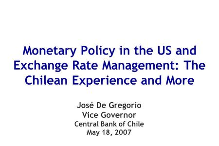 Monetary Policy in the US and Exchange Rate Management: The Chilean Experience and More José De Gregorio Vice Governor Central Bank of Chile May 18, 2007.
