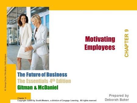 Motivating Employees CHAPTER 9 The Future of Business The Essentials 4 th Edition Gitman & McDaniel Prepared by Deborah Baker Chapter 9 Copyright ©2009.
