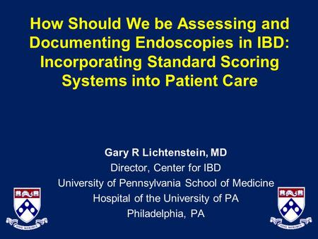 How Should We be Assessing and Documenting Endoscopies in IBD: Incorporating Standard Scoring Systems into Patient Care Gary R Lichtenstein, MD Director,