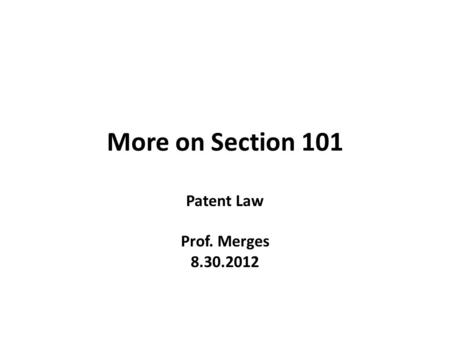 More on Section 101 Patent Law Prof. Merges 8.30.2012.