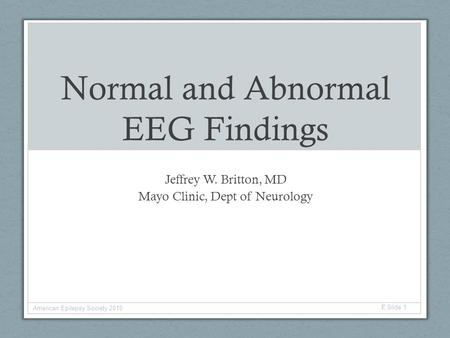 Normal and Abnormal EEG Findings Jeffrey W. Britton, MD Mayo Clinic, Dept of Neurology American Epilepsy Society 2015 E Slide 1.