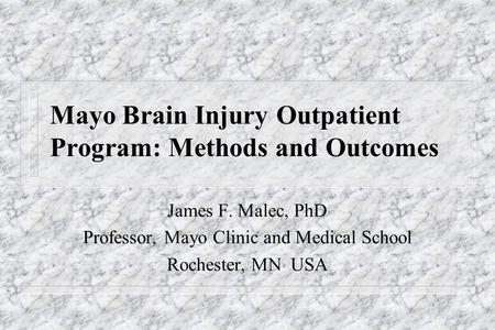 Mayo Brain Injury Outpatient Program: Methods and Outcomes James F. Malec, PhD Professor, Professor, Mayo Clinic and Medical School Rochester, MN USA.
