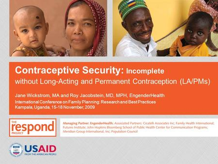 Contraceptive Security: Incomplete without Long-Acting and Permanent Contraception (LA/PMs) Jane Wickstrom, MA and Roy Jacobstein, MD, MPH, EngenderHealth.