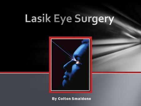 By Colton Smaldone.  LASIK : Laser-Assisted In-Situ Keratomileusis  Form of Refractive Surgery  Reduces/Eliminates need for eyeglasses & corrective.