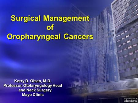 Surgical Management of Oropharyngeal Cancers Kerry D. Olsen, M.D. Professor, Otolaryngology Head and Neck Surgery Mayo Clinic Kerry D. Olsen, M.D. Professor,