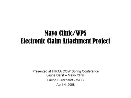 Mayo Clinic/WPS Electronic Claim Attachment Project Presented at HIPAA COW Spring Conference Laurie Darst – Mayo Clinic Laurie Burckhardt - WPS April 4,