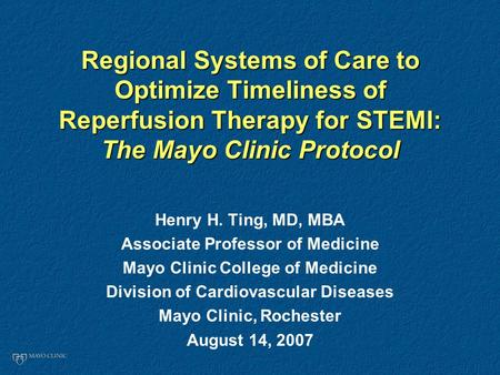 Regional Systems of Care to Optimize Timeliness of Reperfusion Therapy for STEMI: The Mayo Clinic Protocol Henry H. Ting, MD, MBA Associate Professor of.