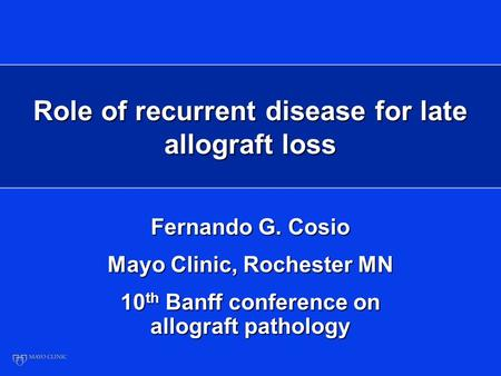 Role of recurrent disease for late allograft loss Fernando G. Cosio Mayo Clinic, Rochester MN 10 th Banff conference on allograft pathology.