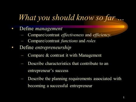 1 What you should know so far … Define management –Compare/contrast effectiveness and efficiency. –Compare/contrast functions and roles Define entrepreneurship.