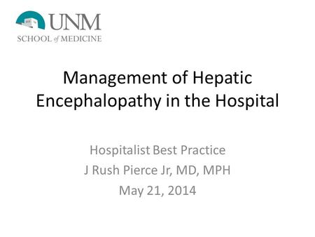 Management of Hepatic Encephalopathy in the Hospital Hospitalist Best Practice J Rush Pierce Jr, MD, MPH May 21, 2014.