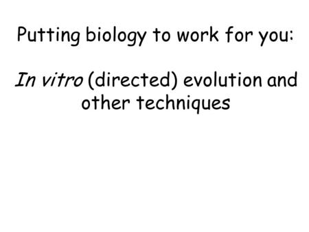 Putting biology to work for you: In vitro (directed) evolution and other techniques.