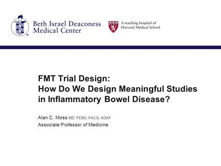 FMT Trial Design: How Do We Design Meaningful Studies in Inflammatory Bowel Disease? Alan C. Moss MD, FEBG, FACG, AGAF Associate Professor of Medicine.