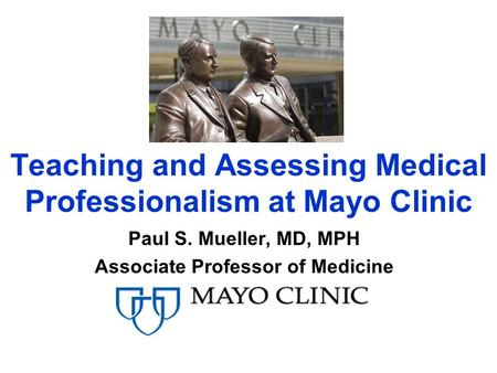 Teaching and Assessing Medical Professionalism at Mayo Clinic Paul S. Mueller, MD, MPH Associate Professor of Medicine.