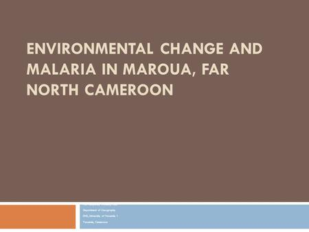 ENVIRONMENTAL CHANGE AND MALARIA IN MAROUA, FAR NORTH CAMEROON NDI Humphrey NGALA, Ph.D. Department of Geography ENS, University of Yaounde 1 Yaounde,