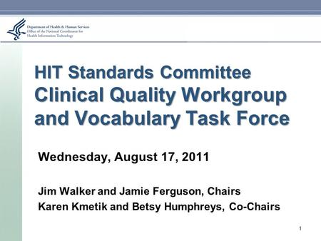 HIT Standards Committee Clinical Quality Workgroup and Vocabulary Task Force Wednesday, August 17, 2011 Jim Walker and Jamie Ferguson, Chairs Karen Kmetik.