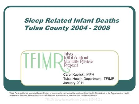 Sleep Related Infant Deaths Tulsa County 2004 - 2008 Carol Kuplicki, MPH Tulsa Health Department, TFIMR January 2011 Tulsa Fetal and Infant Mortality Review.