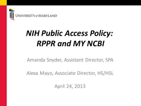 NIH Public Access Policy: RPPR and MY NCBI Amanda Snyder, Assistant Director, SPA Alexa Mayo, Associate Director, HS/HSL April 24, 2013.