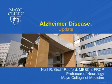©2011 MFMER | slide-1 Alzheimer Disease: Update Neill R. Graff-Radford, MBBCh, FRCP Professor of Neurology Mayo College of Medicine.