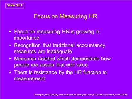 Torrington, Hall & Taylor, Human Resource Management 6e, © Pearson Education Limited 2005 Slide 33.1 Focus on Measuring HR Focus on measuring HR is growing.