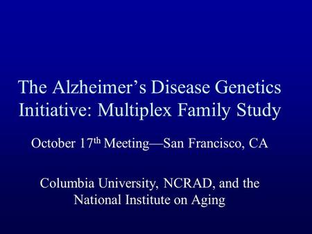 The Alzheimer's Disease Genetics Initiative: Multiplex Family Study October 17 th Meeting—San Francisco, CA Columbia University, NCRAD, and the National.