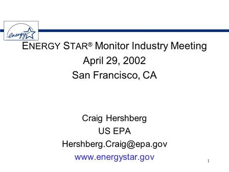 1 E NERGY S TAR ® Monitor Industry Meeting April 29, 2002 San Francisco, CA Craig Hershberg US EPA