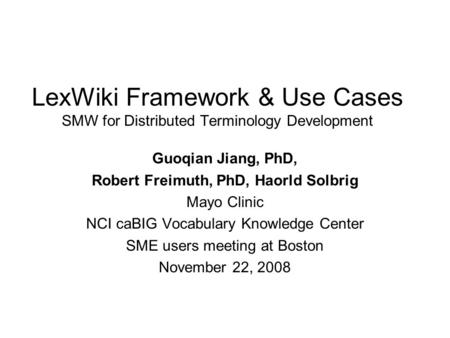 LexWiki Framework & Use Cases SMW for Distributed Terminology Development Guoqian Jiang, PhD, Robert Freimuth, PhD, Haorld Solbrig Mayo Clinic NCI caBIG.