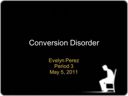 Conversion Disorder Evelyn Perez Period 3 May 5, 2011.