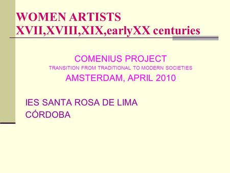 WOMEN ARTISTS XVII,XVIII,XIX,earlyXX centuries COMENIUS PROJECT TRANSITION FROM TRADITIONAL TO MODERN SOCIETIES AMSTERDAM, APRIL 2010 IES SANTA ROSA DE.