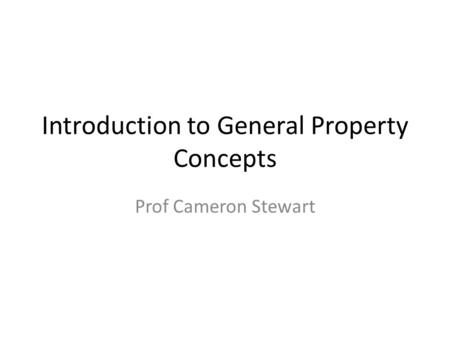 Introduction to General Property Concepts Prof Cameron Stewart.