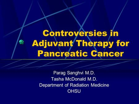 Controversies in Adjuvant Therapy for Pancreatic Cancer Parag Sanghvi M.D. Tasha McDonald M.D. Department of Radiation Medicine OHSU.