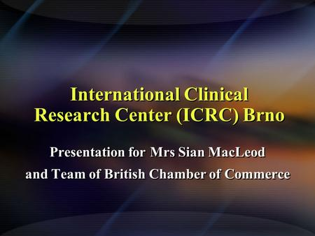 International Clinical Research Center (ICRC) Brno Presentation for Mrs Sian MacLeod and Team of British Chamber of Commerce Presentation for Mrs Sian.