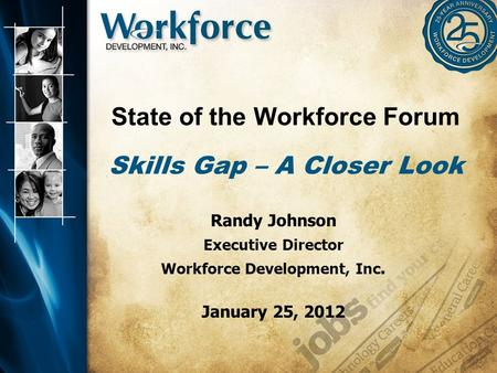 State of the Workforce Forum Skills Gap – A Closer Look Randy Johnson Executive Director Workforce Development, Inc. January 25, 2012.