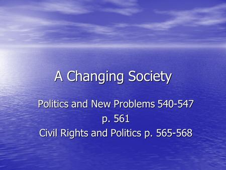 A Changing Society Politics and New Problems 540-547 p. 561 Civil Rights and Politics p. 565-568.