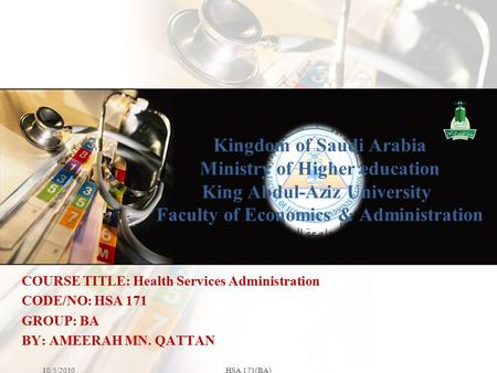 Kingdom of Saudi Arabia Ministry of Higher education King Abdul-Aziz University Faculty of Economics & Administration 10/5/2010HSA 171(BA) COURSE TITLE: