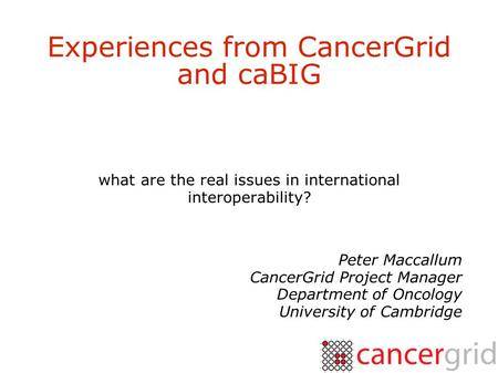 Experiences from CancerGrid and caBIG what are the real issues in international interoperability? Peter Maccallum CancerGrid Project Manager Department.
