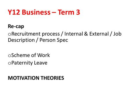 Y12 Business – Term 3 Re-cap o Recruitment process / Internal & External / Job Description / Person Spec o Scheme of Work o Paternity Leave MOTIVATION.