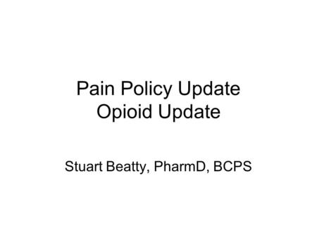 Pain Policy Update Opioid Update Stuart Beatty, PharmD, BCPS.