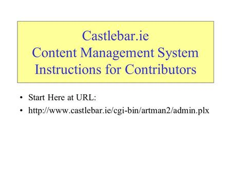 Castlebar.ie Content Management System Instructions for Contributors Start Here at URL: