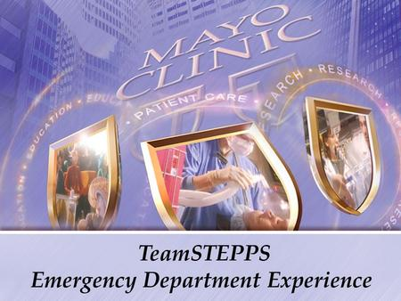 TeamSTEPPS Emergency Department Experience. Why a teamwork project at Mayo Clinic Emergency Dept.? Mayo Clinic - Integrated group practice of over 1700.