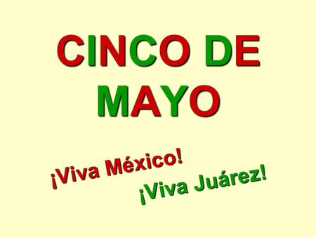 CINCO DEMAYOCINCO DEMAYOCINCO DEMAYOCINCO DEMAYO ¡Viva México! ¡Viva Juárez!