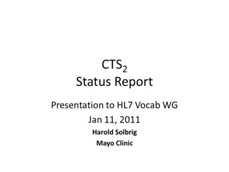 CTS 2 Status Report Presentation to HL7 Vocab WG Jan 11, 2011 Harold Solbrig Mayo Clinic.