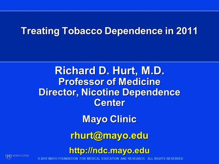 © 2010 MAYO FOUNDATION FOR MEDICAL EDUCATION AND RESEARCH. ALL RIGHTS RESERVED Treating Tobacco Dependence in 2011 Richard D. Hurt, M.D. Professor of Medicine.
