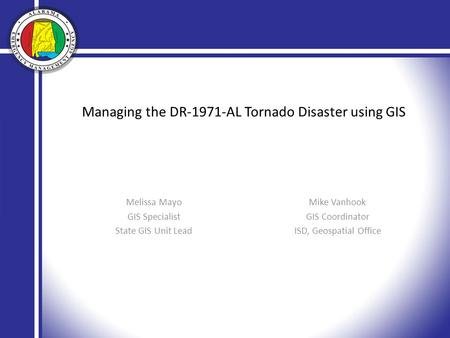 Managing the DR-1971-AL Tornado Disaster using GIS Melissa Mayo GIS Specialist State GIS Unit Lead Mike Vanhook GIS Coordinator ISD, Geospatial Office.
